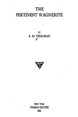 The Pertinent Wagnerite - Steigman, Benjamin Morris
