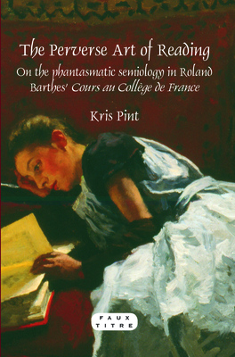 The Perverse Art of Reading: On the phantasmatic semiology in Roland Barthes' Cours au College de France - Pint, Kris