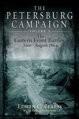 The Petersburg Campaign: v. 1: The Eastern Front Battles, June - August 1864 - Bearss, Edwin C., and Suderow, Bryce A.