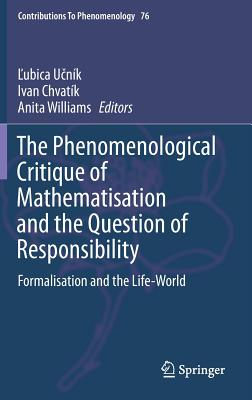 The Phenomenological Critique of Mathematisation and the Question of Responsibility: Formalisation and the Life-World - Ucnik, Lubica (Editor), and Chvatik, Ivan (Editor), and Williams, Anita (Editor)