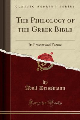 The Philology of the Greek Bible: Its Present and Future (Classic Reprint) - Deissmann, Adolf