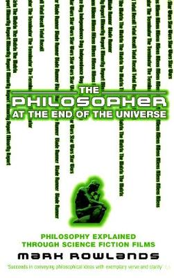 The Philosopher At The End Of The Universe: Philosophy Explained Through Science Fiction Films - Rowlands, Mark
