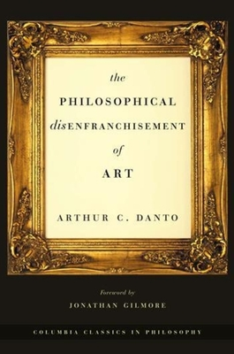 The Philosophical Disenfranchisement of Art - Danto, Arthur Coleman, and Gilmore, Jonathan, Professor (Foreword by)