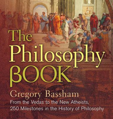 The Philosophy Book: From the Vedas to the New Atheists, 250 Milestones in the History of Philosophy - Bassham, Gregory