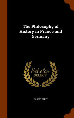 The Philosophy of History in France and Germany - Flint, Robert