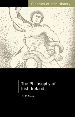 The Philosophy of Irish Ireland - Moran, D P, and Moran, David Patrick, and Maume, Patrick (Introduction by)
