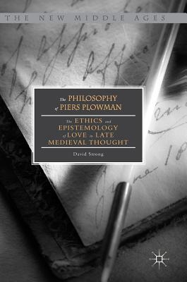 The Philosophy of Piers Plowman: The Ethics and Epistemology of Love in Late Medieval Thought - Strong, David