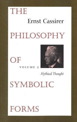The Philosophy of Symbolic Forms: Volume 2: Mythical Thought - Cassirer, Ernst, and Manheim, Ralph (Translated by), and Hendel, Charles W. (Contributions by)