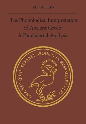 The Phonological Interpretation of Ancient Greek: A Pandialectal Analysis - Bubenik, Vit