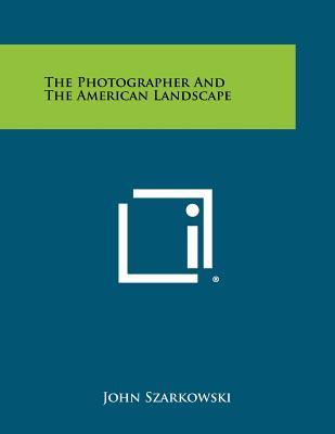 The Photographer and the American Landscape - Szarkowski, John, Mr. (Editor)