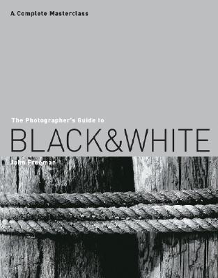 The Photographer's Guide to Black and White: A Complete Masterclass - Freeman, John