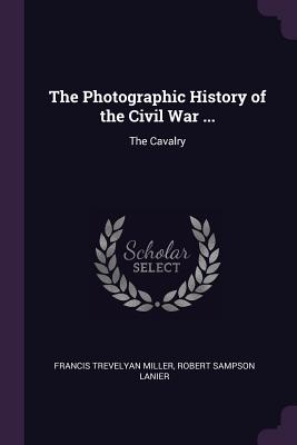 The Photographic History of the Civil War ...: The Cavalry - Miller, Francis Trevelyan, and Lanier, Robert Sampson