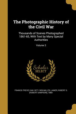 The Photographic History of the Civil War: Thousands of Scenes Photographed 1861-65, with Text by Many Special Authorities; Volume 3 - Miller, Francis Trevelyan 1877-1959, and Lanier, Robert S (Robert Sampson) 1880 (Creator)