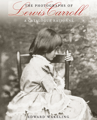 The Photographs of Lewis Carroll: A Catalogue Raisonne - Wakeling, Edward, and Mead, Elisabeth (Foreword by)