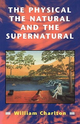 The Physical, the Natural and the Supernatural: Modern Ideas of Matter and Mind - Charlton, William