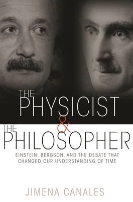The Physicist & the Philosopher: Einstein, Bergson, and the Debate That Changed Our Understanding of Time - Canales, Jimena