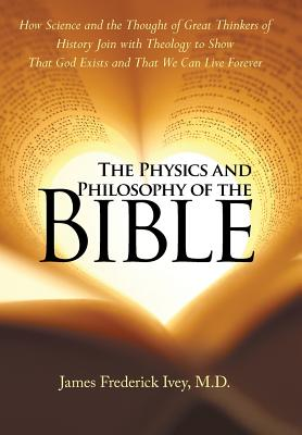 The Physics and Philosophy of the Bible: How Science and the Thought of Great Thinkers of History Join with Theology to Show That God Exists and That We Can Live Forever - Frederick Ivey, M D James