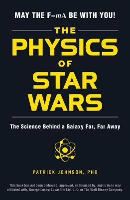The Physics of Star Wars: The Science Behind a Galaxy Far, Far Away - Johnson, Patrick