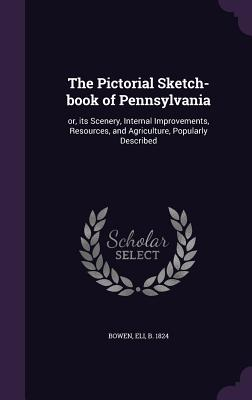 The Pictorial Sketch-Book of Pennsylvania: Or, Its Scenery, Internal Improvements, Resources, and Agriculture, Popularly Described - Bowen, Eli (Creator)