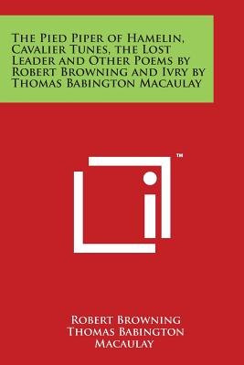 The Pied Piper of Hamelin, Cavalier Tunes, the Lost Leader and Other Poems by Robert Browning and Ivry by Thomas Babington Macaulay - Browning, Robert, and Macaulay, Thomas Babington