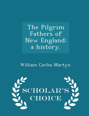 The Pilgrim Fathers of New England: A History. - Scholar's Choice Edition - Martyn, William Carlos