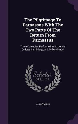 The Pilgrimage to Parnassus with the Two Parts of the Return from Parnassus: Three Comedies Performed in St. John's College, Cambridge, A.D. MDXCVII-MDCI - Anonymous