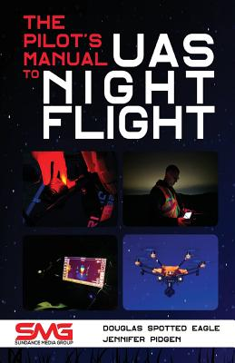 The Pilot's Manual to Uas Night Flight: Learn How to Fly Your Uav / Suas at Night - Legally, Safely and Effectively! - Spotted Eagle, Douglas, and Pidgen, Jennifer