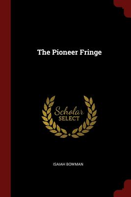 The Pioneer Fringe - Bowman, Isaiah, PhD