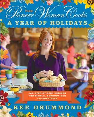 The Pioneer Woman Cooks: A Year of Holidays: 140 Step-By-Step Recipes for Simple, Scrumptious Celebrations - Drummond, Ree