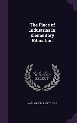 The Place of Industries in Elementary Education - Dopp, Katharine Elizabeth