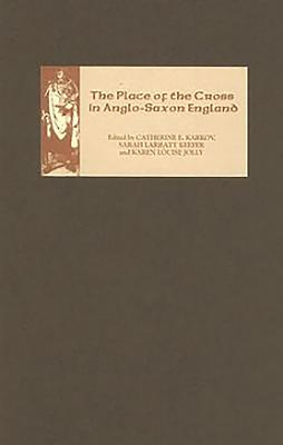 The Place of the Cross in Anglo-Saxon England - Karkov, Catherine E (Editor), and Larratt Keefer, Sarah (Editor), and Jolly, Karen Louise (Editor)