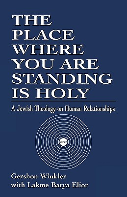 The Place Where You Are Standing Is Holy: A Jewish Theology on Human Relationships - Winkler Ph D, Gershon, and Elior, Lakme Batya