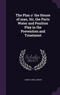 The Plan O' the House of Man, Sir, the Parts Water and Position Play in the Prevention and Treatment - Minor, James Cabell