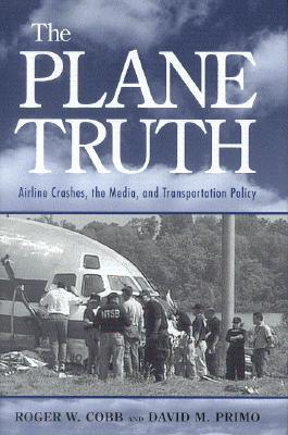 The Plane Truth: Airline Crashes, the Media, and Transportation Policy - Cobb, Roger W, Dr., and Primo, David M