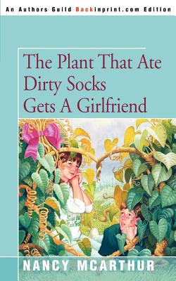 The Plant That Ate Dirty Socks Gets a Girlfriend - McArthur, Nancy