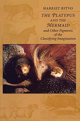The Platypus and the Mermaid: And Other Figments of the Classifying Imagination - Ritvo, Harriet