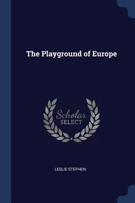 The Playground of Europe - Stephen, Leslie, Sir