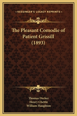 The Pleasant Comodie of Patient Grissill (1893) - Decker, Thomas, and Chettle, Henry, and Haughton, William