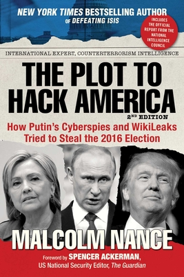 The Plot to Hack America: How Putina's Cyberspies and Wikileaks Tried to Steal the 2016 Election - Nance, Malcolm