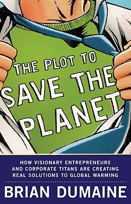 The Plot to Save the Planet: How Visionary Entrepreneurs and Corporate Titans Are Creating Real Solutions to Global Warming - Dumaine, Brian