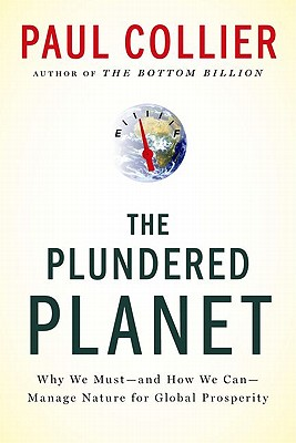 The Plundered Planet: Why We Must--And How We Can--Manage Nature for Global Prosperity - Collier, Paul