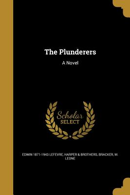 The Plunderers - Lefevre, Edwin 1871-1943, and Harper & Brothers (Creator), and Bracker, M Leone (Creator)