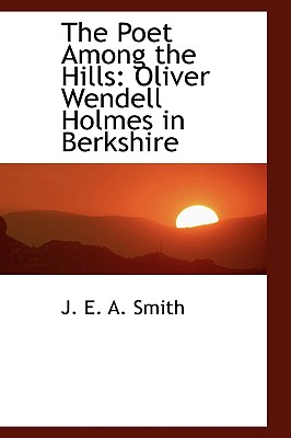 The Poet Among the Hills: Oliver Wendell Holmes in Berkshire - E a Smith, J