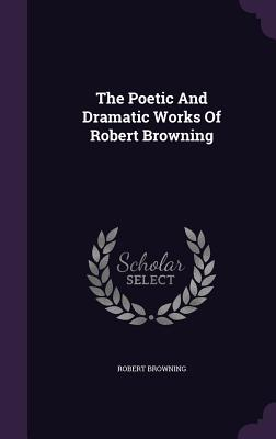 The Poetic and Dramatic Works of Robert Browning - Browning, Robert