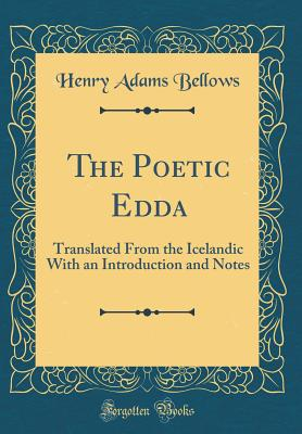 The Poetic Edda: Translated from the Icelandic with an Introduction and Notes (Classic Reprint) - Bellows, Henry Adams