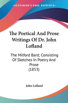 The Poetical and Prose Writings of Dr. John Lofland: The Milford Bard; Consisting of Sketches in Poetry and Prose (1853) - Lofland, John, Dr.