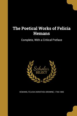 The Poetical Works of Felicia Hemans - Hemans, Felicia Dorothea Browne 1793-18 (Creator)