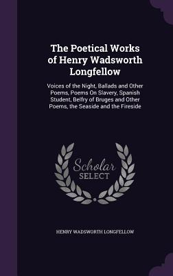 The Poetical Works of Henry Wadsworth Longfellow: Voices of the Night, Ballads and Other Poems, Poems on Slavery, Spanish Student, Belfry of Bruges and Other Poems, the Seaside and the Fireside - Longfellow, Henry Wadsworth