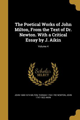 The Poetical Works of John Milton, from the Text of Dr. Newton. with a Critical Essay by J. Aikin; Volume 4 - Milton, John 1608-1674, and Newton, Thomas 1704-1782, and Aikin, John 1747-1822