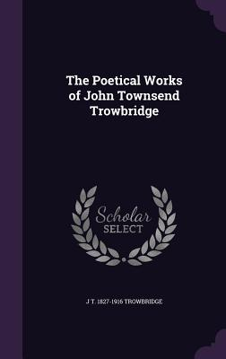 The Poetical Works of John Townsend Trowbridge - Trowbridge, J T 1827-1916